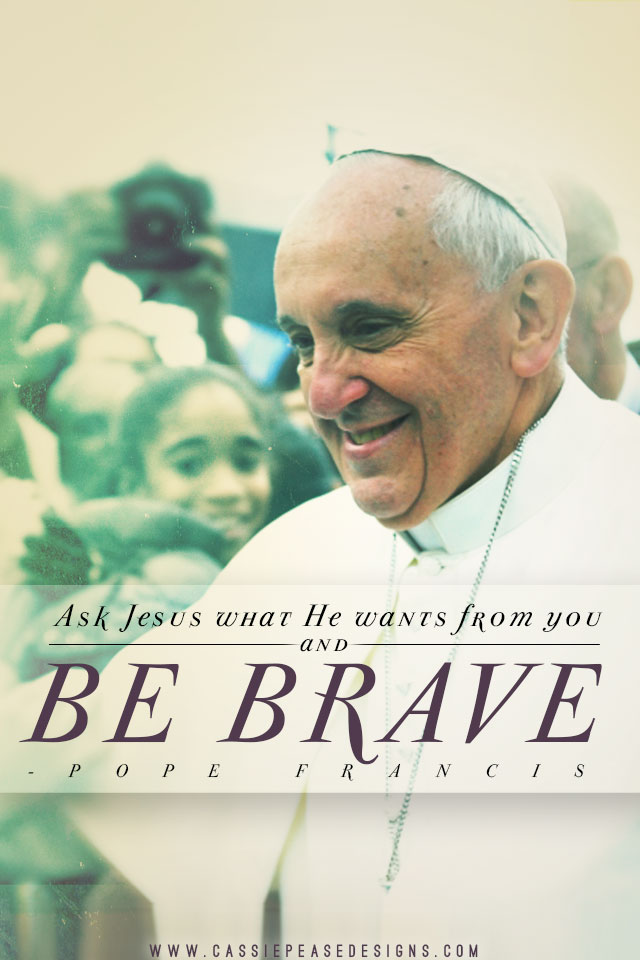 "Pope Francis ""Be Brave"" Mobile Wallpaper"